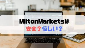 MiltonMarketsは安全?怪しい?気になる安全性や信頼性を徹底解説!