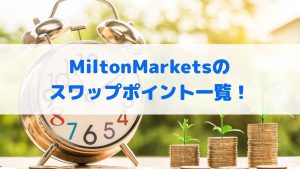 MiltonMarketsのスワップポイント一覧!メジャー通貨ペアからマイナー通貨ペアまで徹底解説