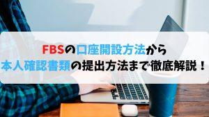 【FBSの始め方】FBSの口座開設方法から本人確認書類の提出方法まで徹底解説!