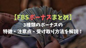 【FBSのボーナス3種類まとめ】ボーナスの特徴や注意点、受け取り方法についても解説!