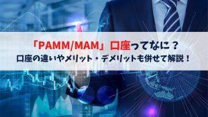 【PAMM(パム)/MAM(マム)】口座の違いとは?メリット・デメリットも併せて解説!